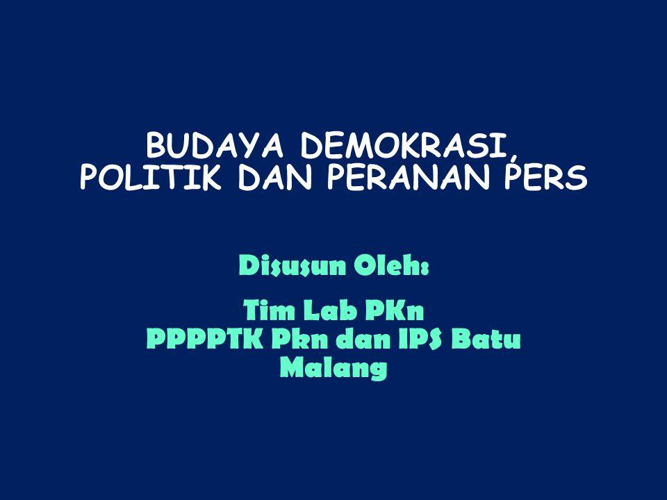 BUDAYA DEMOKRASI, POLITIK DAN PERANAN PERS Disusun Oleh: Tim Lab PKn PPPPTK Pkn dan IPS Batu Malang