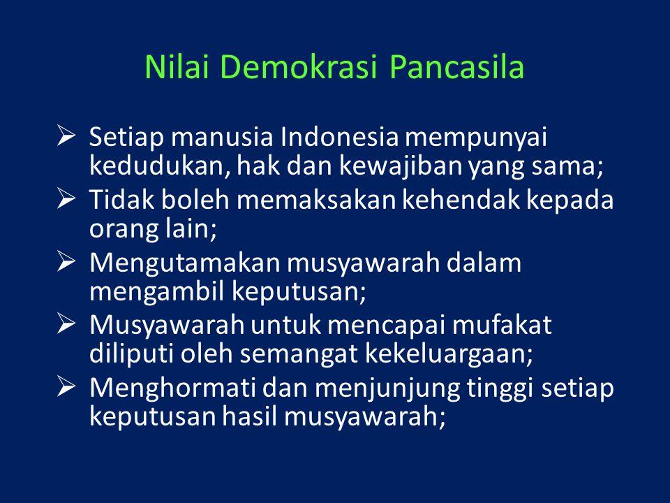 Nilai Demokrasi Pancasila  Setiap manusia Indonesia mempunyai kedudukan, hak dan kewajiban yang sama;  Tidak boleh memaksakan kehendak kepada orang