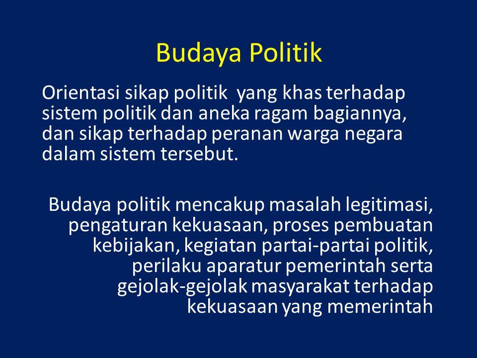 Budaya Politik Orientasi sikap politik yang khas terhadap sistem politik dan aneka ragam bagiannya, dan sikap terhadap peranan warga negara dalam sist