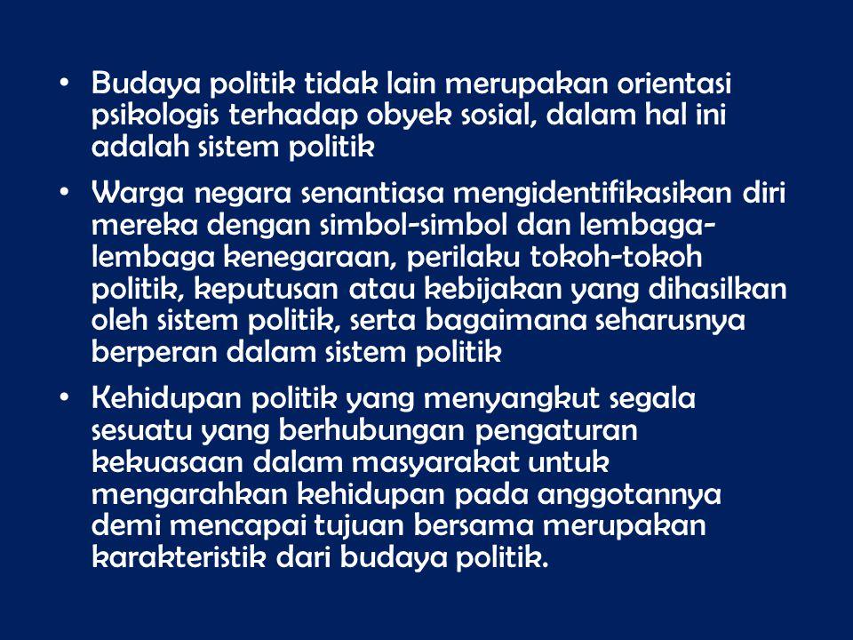 Budaya politik tidak lain merupakan orientasi psikologis terhadap obyek sosial, dalam hal ini adalah sistem politik Warga negara senantiasa mengidenti