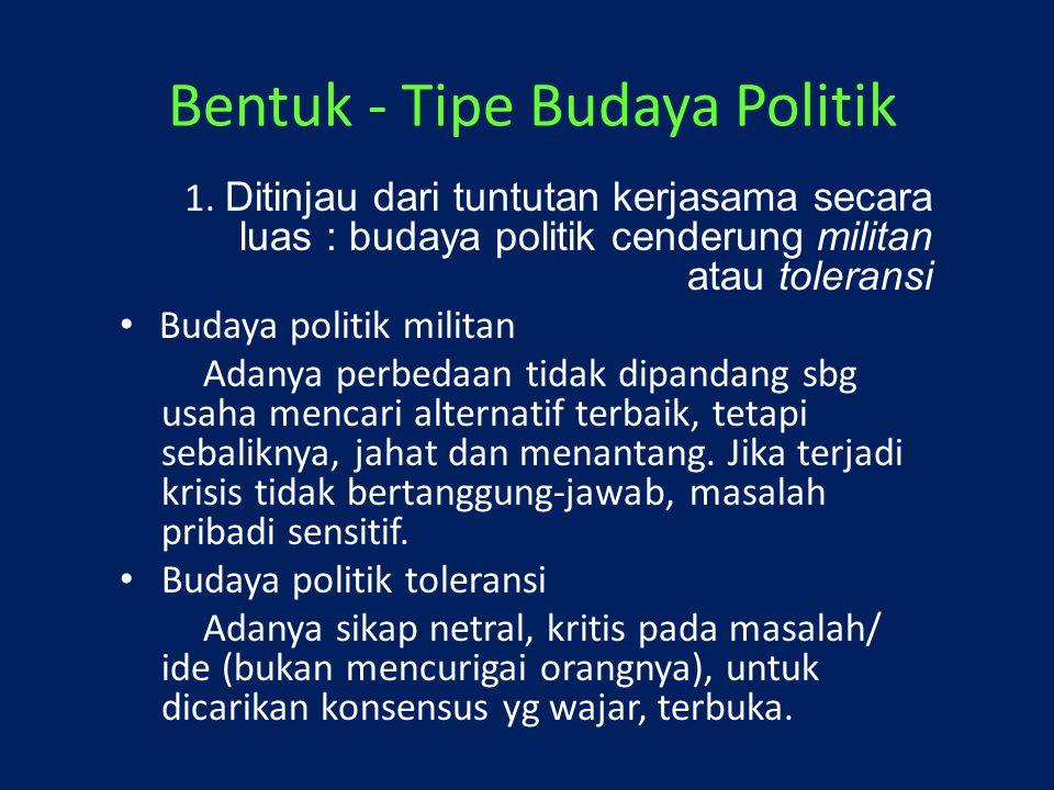 Bentuk - Tipe Budaya Politik 1. Ditinjau dari tuntutan kerjasama secara luas : budaya politik cenderung militan atau toleransi Budaya politik militan