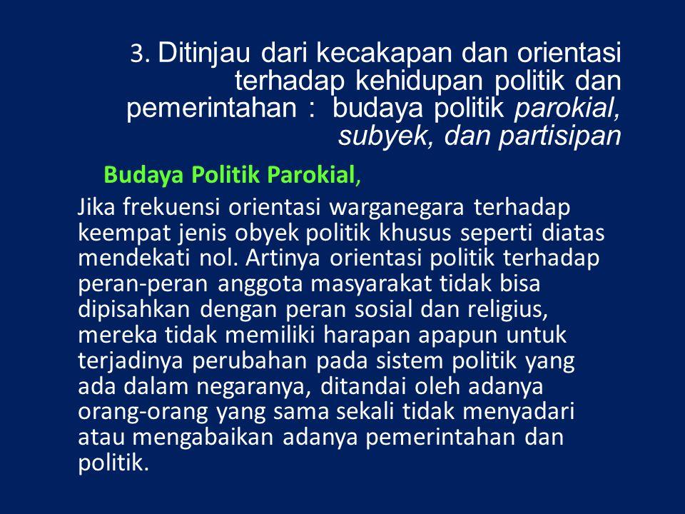 3. Ditinjau dari kecakapan dan orientasi terhadap kehidupan politik dan pemerintahan : budaya politik parokial, subyek, dan partisipan Budaya Politik