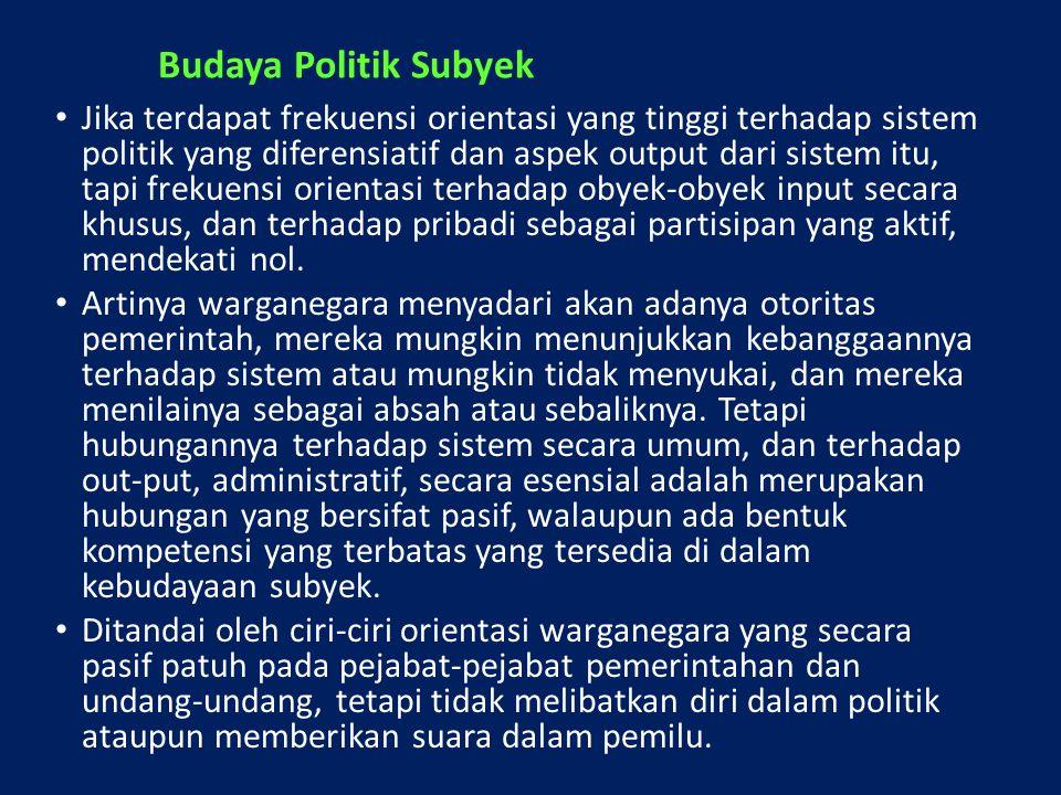 Budaya Politik Subyek Jika terdapat frekuensi orientasi yang tinggi terhadap sistem politik yang diferensiatif dan aspek output dari sistem itu, tapi