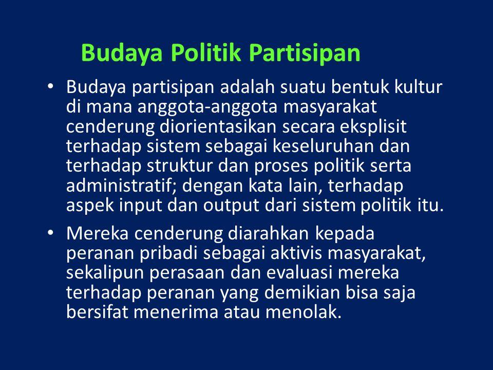 Budaya Politik Partisipan Budaya partisipan adalah suatu bentuk kultur di mana anggota-anggota masyarakat cenderung diorientasikan secara eksplisit te