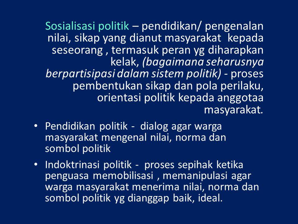 Sosialisasi politik – pendidikan/ pengenalan nilai, sikap yang dianut masyarakat kepada seseorang, termasuk peran yg diharapkan kelak, (bagaimana seha