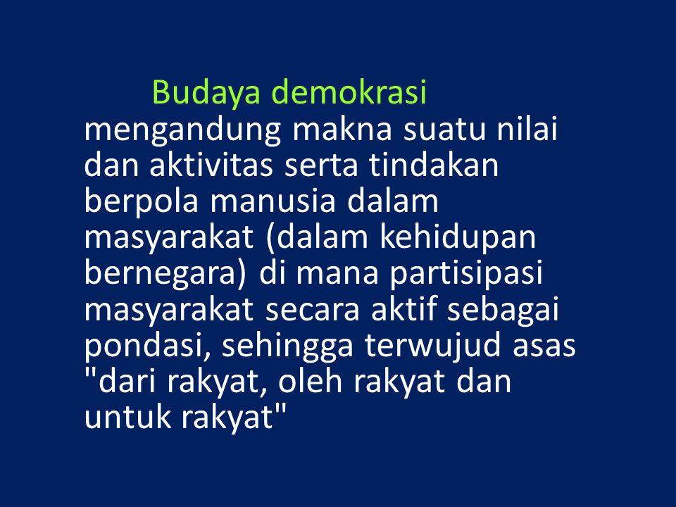 Budaya demokrasi mengandung makna suatu nilai dan aktivitas serta tindakan berpola manusia dalam masyarakat (dalam kehidupan bernegara) di mana partis