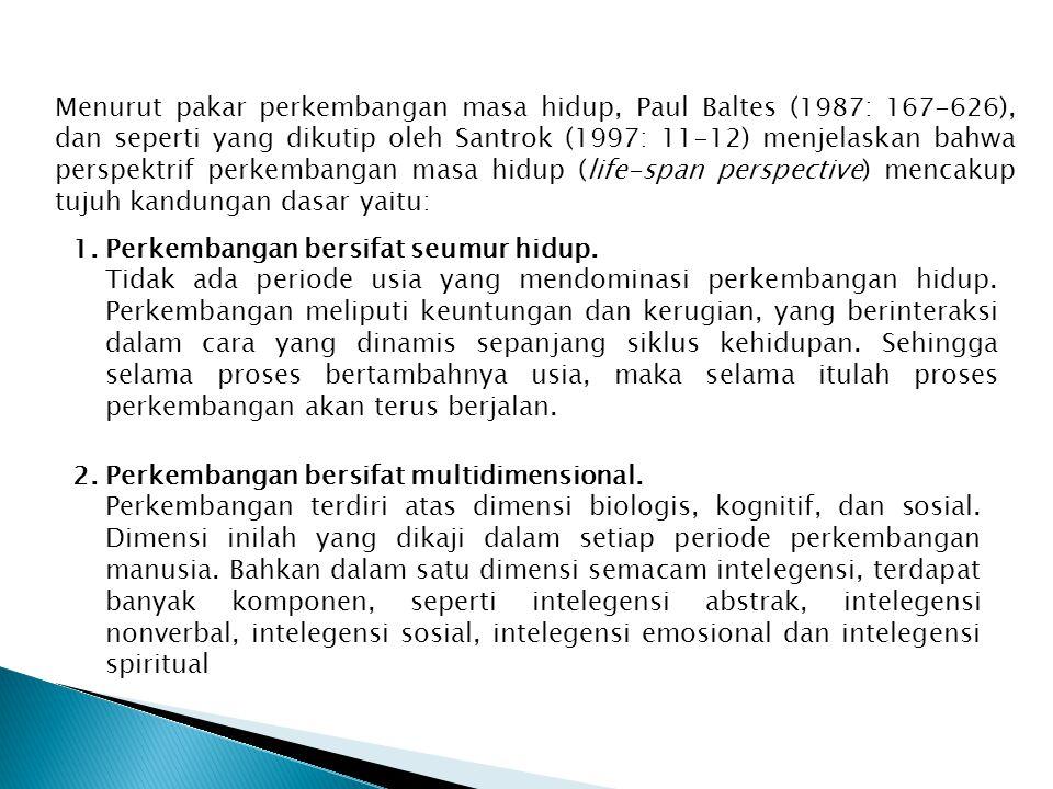 Menurut pakar perkembangan masa hidup, Paul Baltes (1987: 167-626), dan seperti yang dikutip oleh Santrok (1997: 11-12) menjelaskan bahwa perspektrif perkembangan masa hidup (life-span perspective) mencakup tujuh kandungan dasar yaitu: 1.