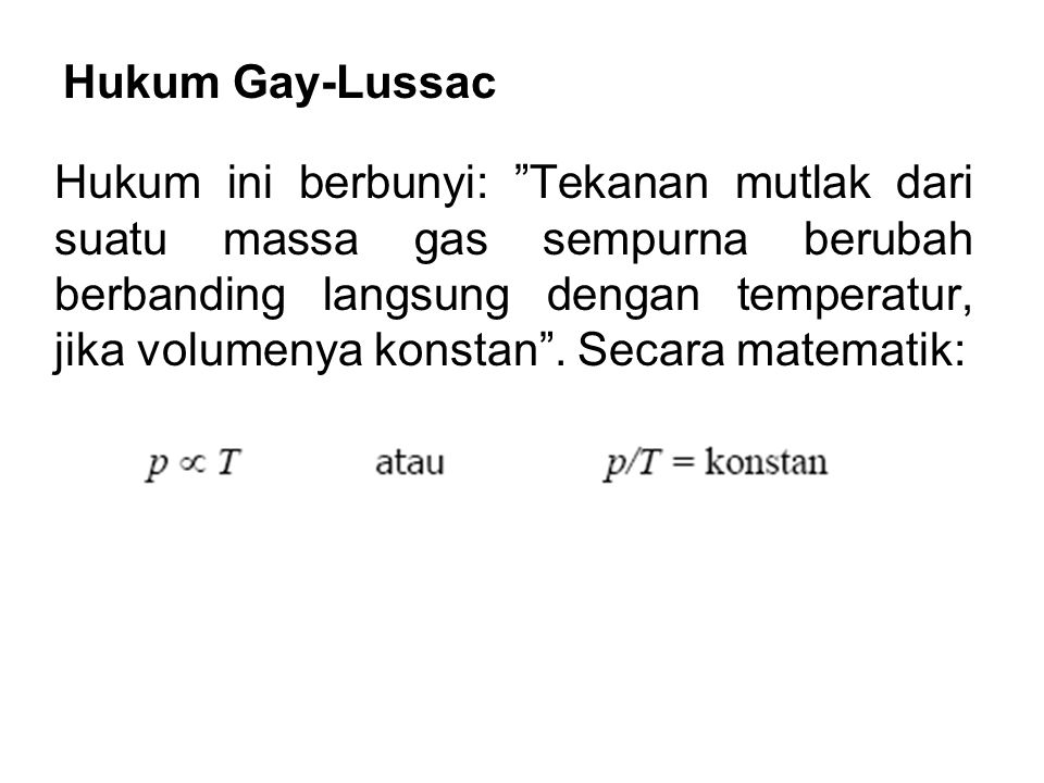 "Hukum Gay-Lussac Hukum ini berbunyi: ""Tekanan mutlak dari suatu massa gas sempurna berubah berbanding langsung dengan temperatur, jika volumenya konst"