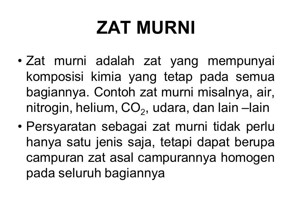 ZAT MURNI Zat murni adalah zat yang mempunyai komposisi kimia yang tetap pada semua bagiannya. Contoh zat murni misalnya, air, nitrogin, helium, CO 2,