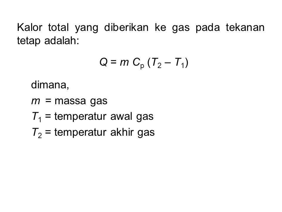 Kalor total yang diberikan ke gas pada tekanan tetap adalah: Q = m C p (T 2 – T 1 ) dimana, m = massa gas T 1 = temperatur awal gas T 2 = temperatur a