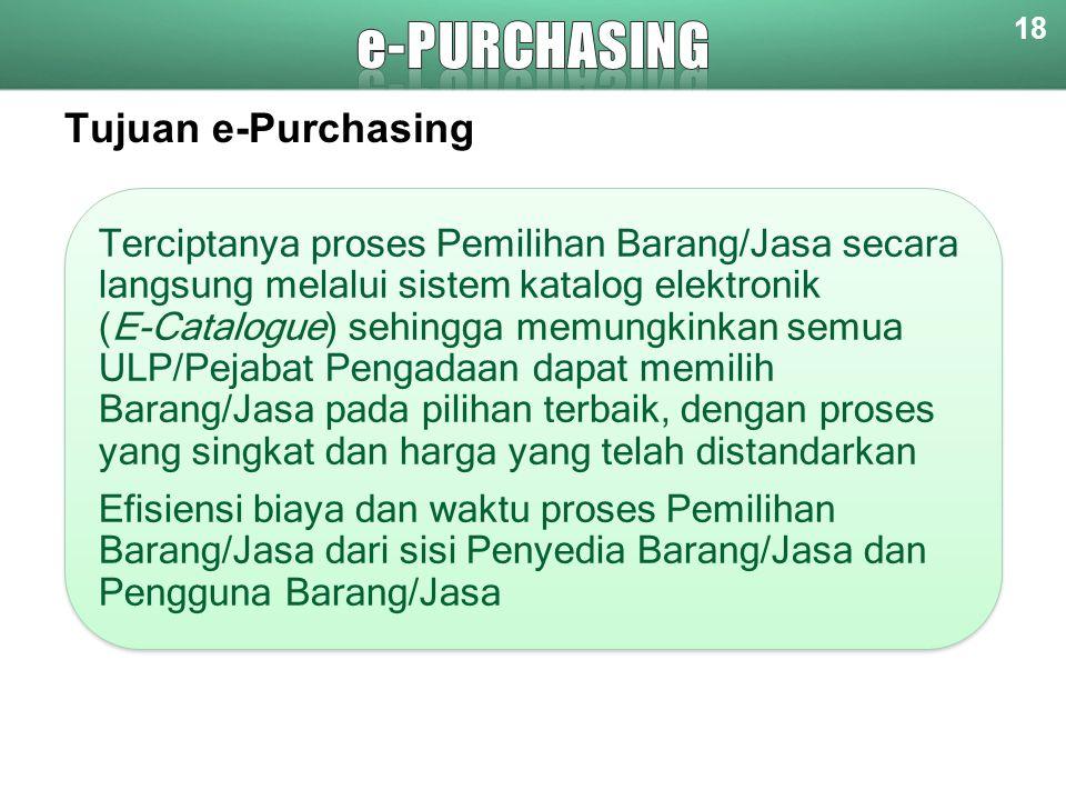 Tujuan e-Purchasing 18 Terciptanya proses Pemilihan Barang/Jasa secara langsung melalui sistem katalog elektronik (E-Catalogue) sehingga memungkinkan