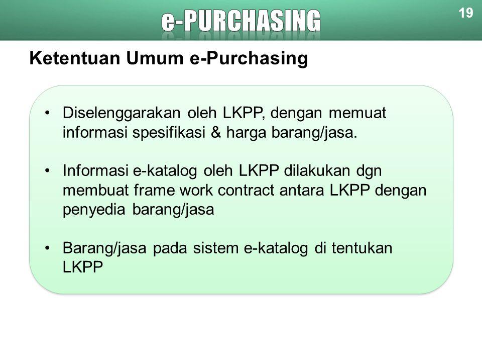 Ketentuan Umum e-Purchasing 19 Diselenggarakan oleh LKPP, dengan memuat informasi spesifikasi & harga barang/jasa. Informasi e-katalog oleh LKPP dilak