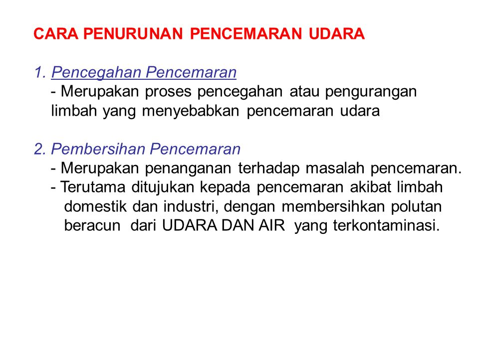 CARA PENURUNAN PENCEMARAN UDARA 1.Pencegahan Pencemaran - Merupakan proses pencegahan atau pengurangan limbah yang menyebabkan pencemaran udara 2. Pem