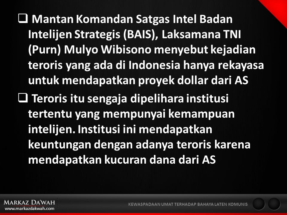 www.markazdakwah.com KEWASPADAAN UMAT TERHADAP BAHAYA LATEN KOMUNIS  Mantan Komandan Satgas Intel Badan Intelijen Strategis (BAIS), Laksamana TNI (Purn) Mulyo Wibisono menyebut kejadian teroris yang ada di Indonesia hanya rekayasa untuk mendapatkan proyek dollar dari AS  Teroris itu sengaja dipelihara institusi tertentu yang mempunyai kemampuan intelijen.