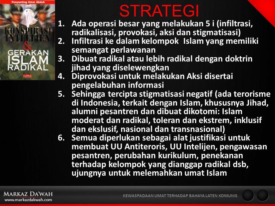 www.markazdakwah.com KEWASPADAAN UMAT TERHADAP BAHAYA LATEN KOMUNIS STRATEGI 1.Ada operasi besar yang melakukan 5 i (infiltrasi, radikalisasi, provokasi, aksi dan stigmatisasi) 2.Infiltrasi ke dalam kelompok Islam yang memiliki semangat perlawanan 3.Dibuat radikal atau lebih radikal dengan doktrin jihad yang diselewengkan 4.Diprovokasi untuk melakukan Aksi disertai pengelabuhan informasi 5.Sehingga tercipta stigmatisasi negatif (ada terorisme di Indonesia, terkait dengan Islam, khususnya Jihad, alumni pesantren dan dibuat dikotomi: Islam moderat dan radikal, toleran dan ekstrem, inklusif dan ekslusif, nasional dan transnasional) 6.Semua diperlukan sebagai alat justifikasi untuk membuat UU Antiteroris, UU Intelijen, pengawasan pesantren, perubahan kurikulum, penekanan terhadap kelompok yang dianggap radikal dsb, ujungnya untuk melemahkan umat Islam