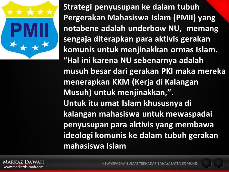 www.markazdakwah.com KEWASPADAAN UMAT TERHADAP BAHAYA LATEN KOMUNIS Strategi penyusupan ke dalam tubuh Pergerakan Mahasiswa Islam (PMII) yang notabene adalah underbow NU, memang sengaja diterapkan para aktivis gerakan komunis untuk menjinakkan ormas Islam.