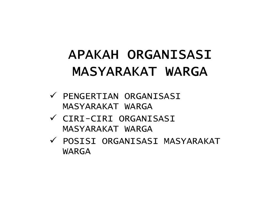 APAKAH ORGANISASI MASYARAKAT WARGA PENGERTIAN ORGANISASI MASYARAKAT WARGA CIRI-CIRI ORGANISASI MASYARAKAT WARGA POSISI ORGANISASI MASYARAKAT WARGA
