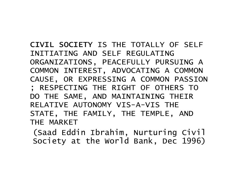 CIVIL SOCIETY IS THE TOTALLY OF SELF INITIATING AND SELF REGULATING ORGANIZATIONS, PEACEFULLY PURSUING A COMMON INTEREST, ADVOCATING A COMMON CAUSE, OR EXPRESSING A COMMON PASSION ; RESPECTING THE RIGHT OF OTHERS TO DO THE SAME, AND MAINTAINING THEIR RELATIVE AUTONOMY VIS-A-VIS THE STATE, THE FAMILY, THE TEMPLE, AND THE MARKET (Saad Eddin Ibrahim, Nurturing Civil Society at the World Bank, Dec 1996)
