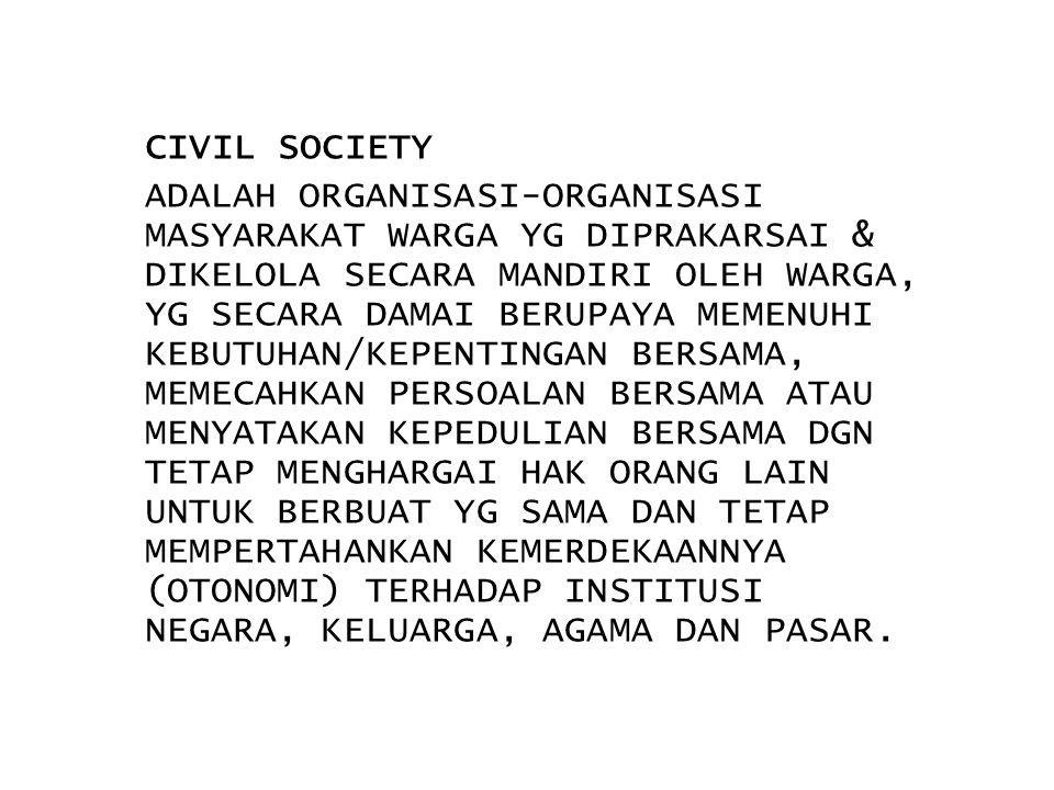 CIVIL SOCIETY ADALAH ORGANISASI-ORGANISASI MASYARAKAT WARGA YG DIPRAKARSAI & DIKELOLA SECARA MANDIRI OLEH WARGA, YG SECARA DAMAI BERUPAYA MEMENUHI KEBUTUHAN/KEPENTINGAN BERSAMA, MEMECAHKAN PERSOALAN BERSAMA ATAU MENYATAKAN KEPEDULIAN BERSAMA DGN TETAP MENGHARGAI HAK ORANG LAIN UNTUK BERBUAT YG SAMA DAN TETAP MEMPERTAHANKAN KEMERDEKAANNYA (OTONOMI) TERHADAP INSTITUSI NEGARA, KELUARGA, AGAMA DAN PASAR.