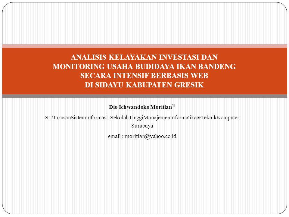 Dio Ichwandoko Moritian 1) S1/JurusanSistemInformasi, SekolahTinggiManajemenInformatika&TeknikKomputer Surabaya email : moritian@yahoo.co.id ANALISIS KELAYAKAN INVESTASI DAN MONITORING USAHA BUDIDAYA IKAN BANDENG SECARA INTENSIF BERBASIS WEB DI SIDAYU KABUPATEN GRESIK
