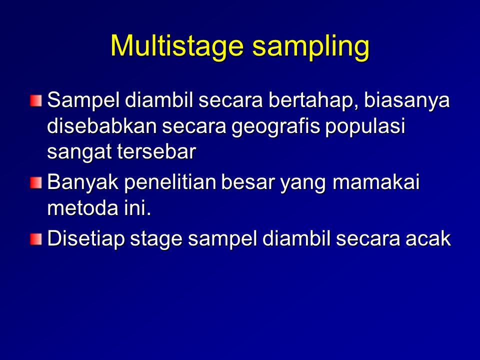 Multistage sampling Sampel diambil secara bertahap, biasanya disebabkan secara geografis populasi sangat tersebar Banyak penelitian besar yang mamakai