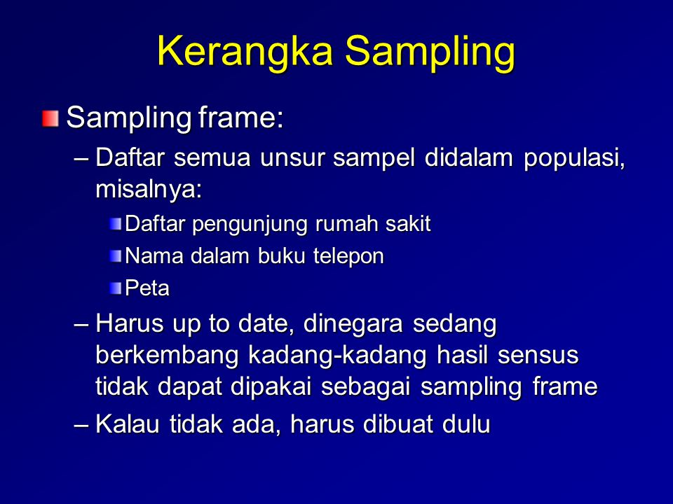Kerangka Sampling Sampling frame: –Daftar semua unsur sampel didalam populasi, misalnya: Daftar pengunjung rumah sakit Nama dalam buku telepon Peta –H