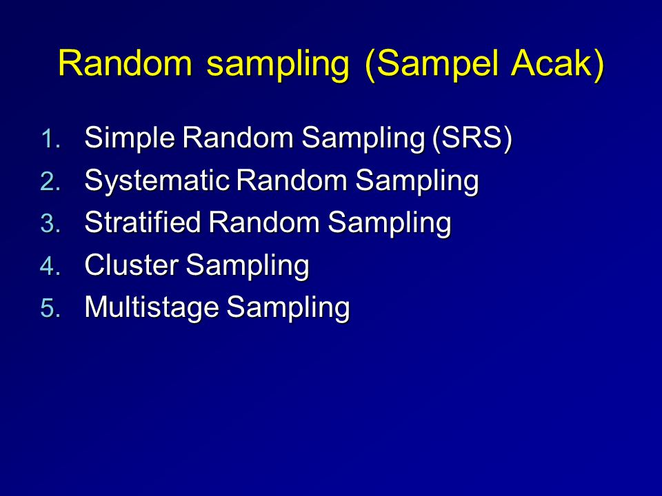 Random sampling (Sampel Acak) 1. Simple Random Sampling (SRS) 2. Systematic Random Sampling 3. Stratified Random Sampling 4. Cluster Sampling 5. Multi