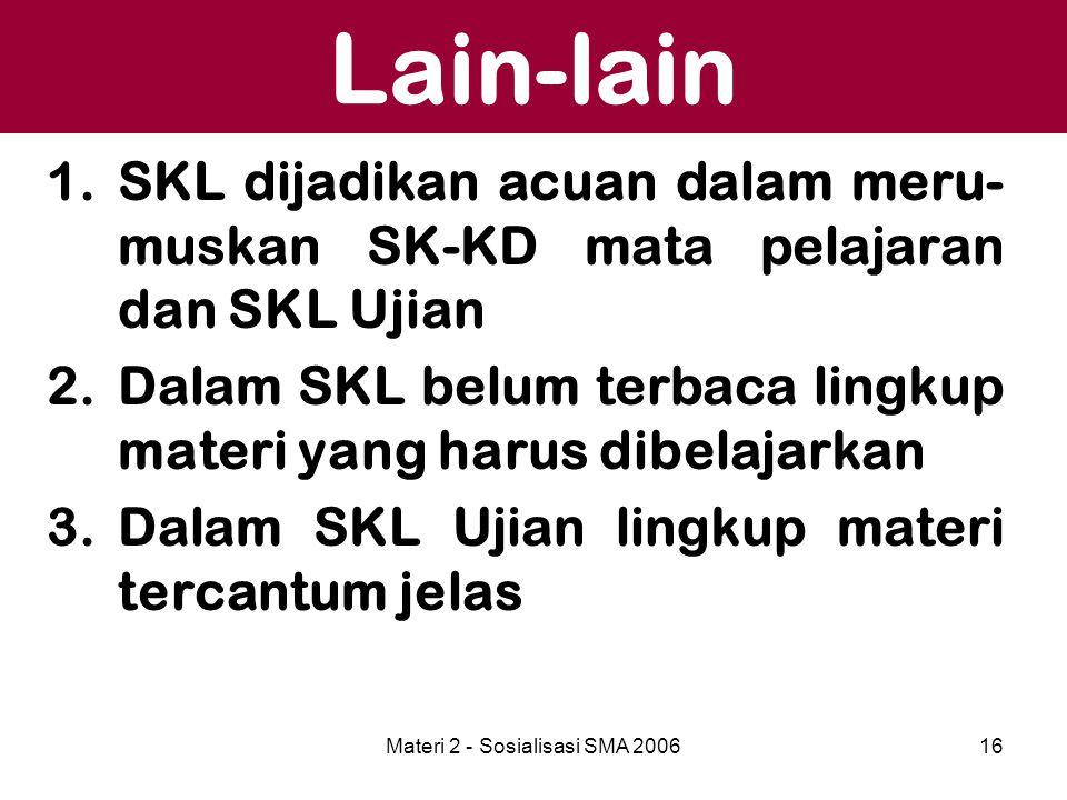 Materi 2 - Sosialisasi SMA 200616 Lain-lain 1.SKL dijadikan acuan dalam meru- muskan SK-KD mata pelajaran dan SKL Ujian 2.Dalam SKL belum terbaca ling