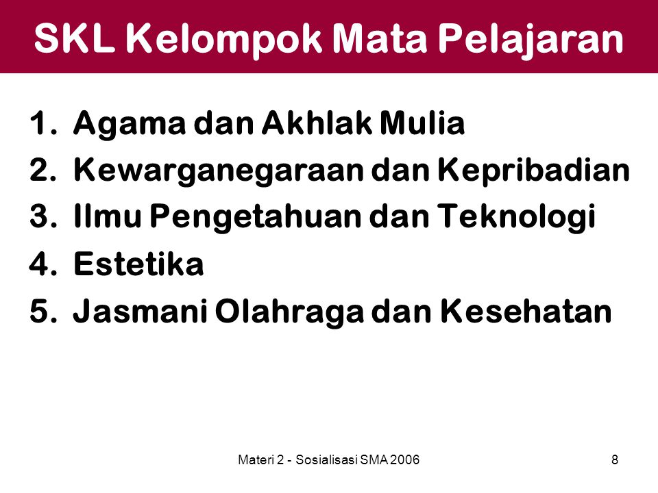 Materi 2 - Sosialisasi SMA 20068 SKL Kelompok Mata Pelajaran 1.Agama dan Akhlak Mulia 2.Kewarganegaraan dan Kepribadian 3.Ilmu Pengetahuan dan Teknolo
