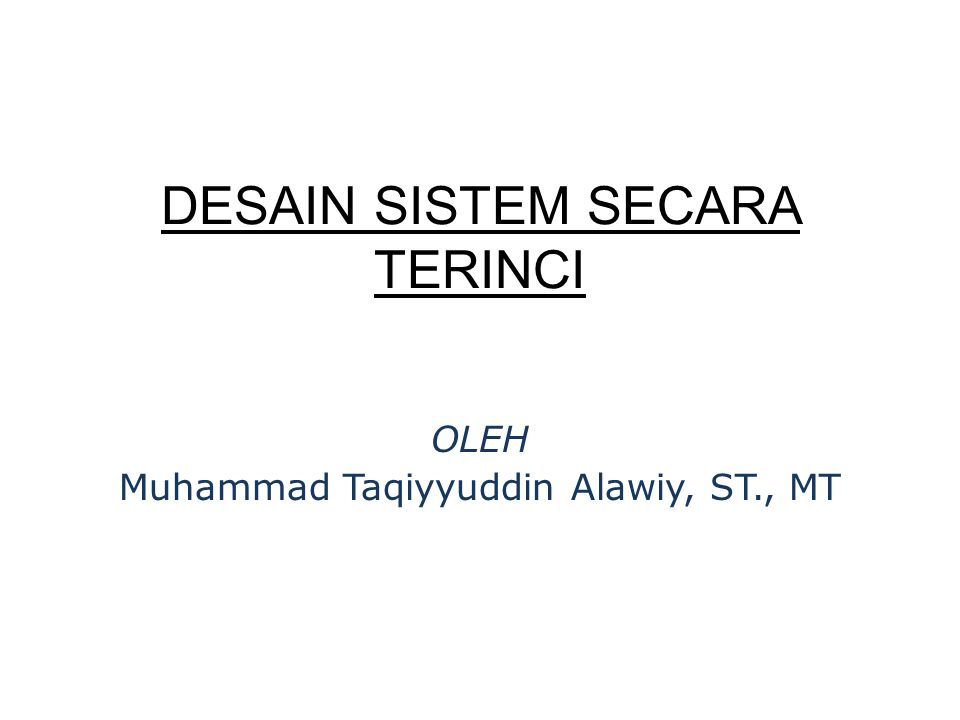DESAIN SISTEM SECARA TERINCI OLEH Muhammad Taqiyyuddin Alawiy, ST., MT