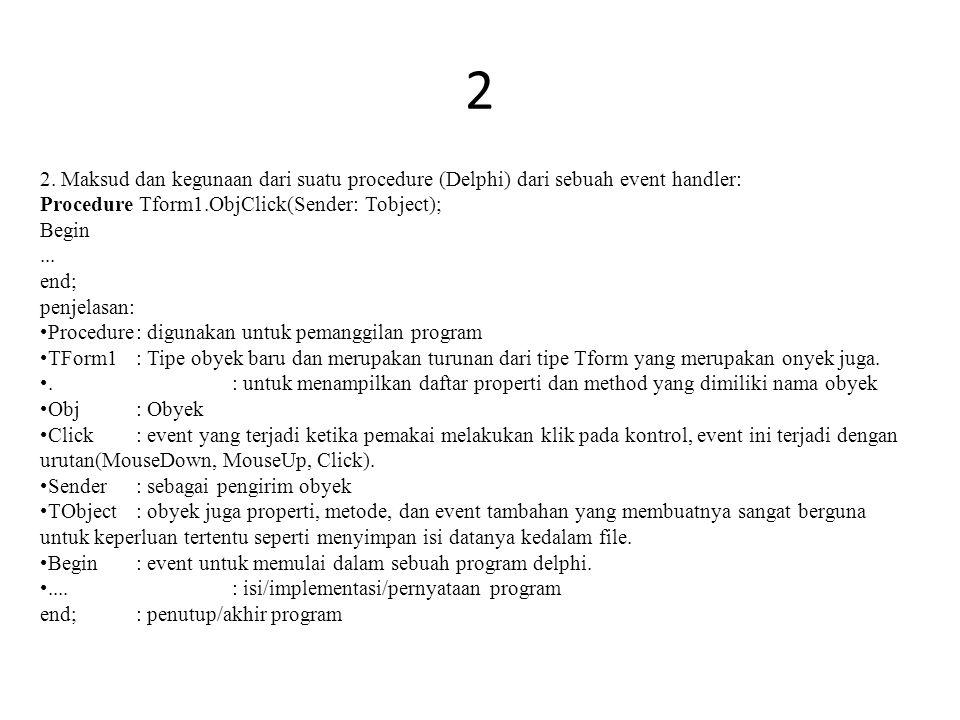 2 2. Maksud dan kegunaan dari suatu procedure (Delphi) dari sebuah event handler: Procedure Tform1.ObjClick(Sender: Tobject); Begin... end; penjelasan