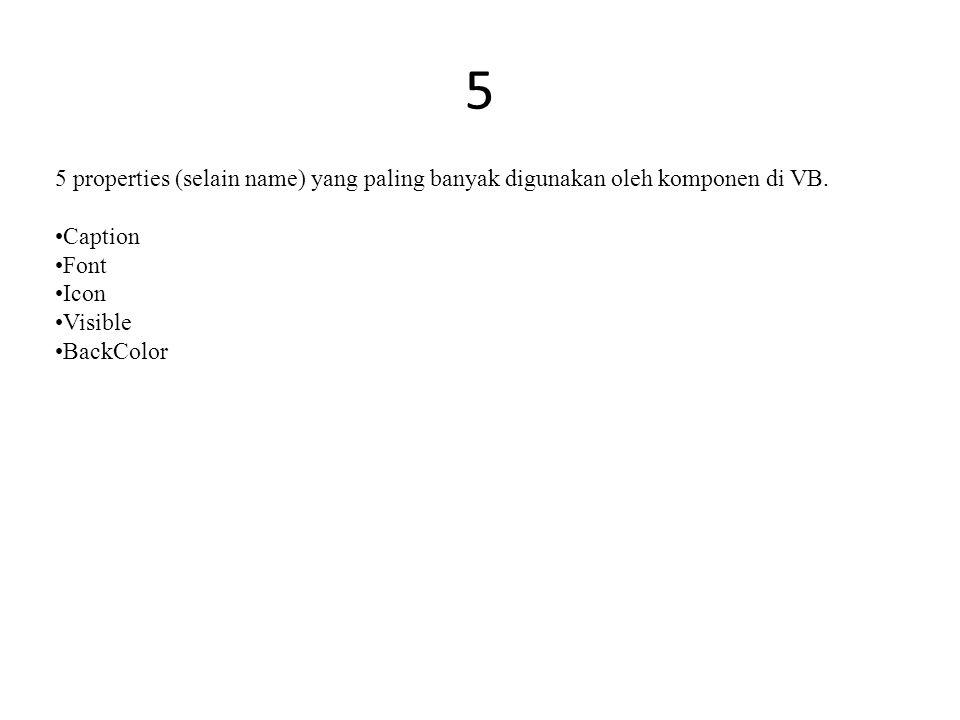 5 5 properties (selain name) yang paling banyak digunakan oleh komponen di VB. Caption Font Icon Visible BackColor