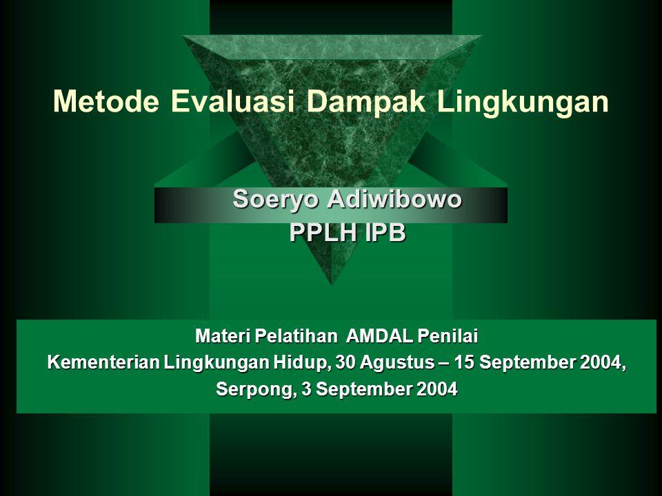Metode Evaluasi Dampak Lingkungan Soeryo Adiwibowo PPLH IPB Materi Pelatihan AMDAL Penilai Kementerian Lingkungan Hidup, 30 Agustus – 15 September 2004, Serpong, 3 September 2004