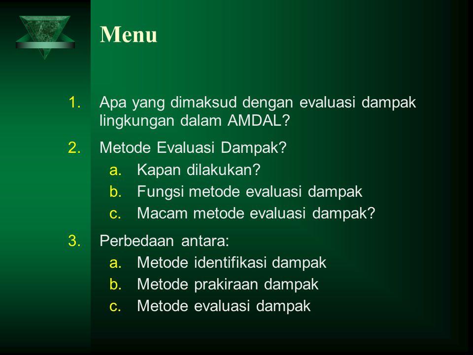 Menu 1.Apa yang dimaksud dengan evaluasi dampak lingkungan dalam AMDAL? 2.Metode Evaluasi Dampak? a.Kapan dilakukan? b.Fungsi metode evaluasi dampak c