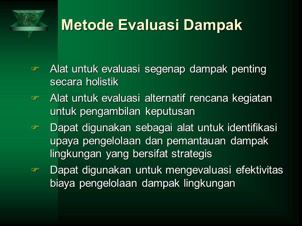 Metode Evaluasi Dampak F Alat untuk evaluasi segenap dampak penting secara holistik F Alat untuk evaluasi alternatif rencana kegiatan untuk pengambila