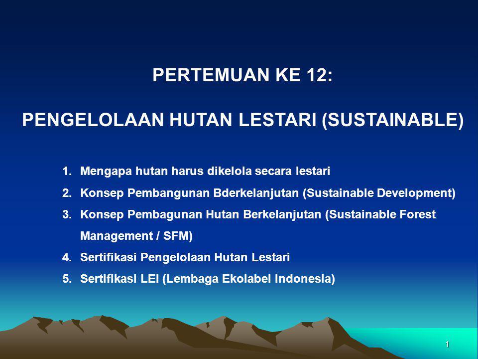 1 PERTEMUAN KE 12: PENGELOLAAN HUTAN LESTARI (SUSTAINABLE) 1.Mengapa hutan harus dikelola secara lestari 2.Konsep Pembangunan Bderkelanjutan (Sustainable Development) 3.Konsep Pembagunan Hutan Berkelanjutan (Sustainable Forest Management / SFM) 4.Sertifikasi Pengelolaan Hutan Lestari 5.Sertifikasi LEI (Lembaga Ekolabel Indonesia)