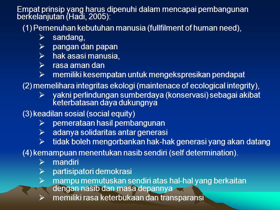 Empat prinsip yang harus dipenuhi dalam mencapai pembangunan berkelanjutan (Hadi, 2005): (1)Pemenuhan kebutuhan manusia (fullfilment of human need),  sandang,  pangan dan papan  hak asasi manusia,  rasa aman dan  memiliki kesempatan untuk mengekspresikan pendapat (2)memelihara integritas ekologi (maintenace of ecological integrity),  yakni perlindungan sumberdaya (konservasi) sebagai akibat keterbatasan daya dukungnya (3)keadilan sosial (social equity)  pemerataan hasil pembangunan  adanya solidaritas antar generasi  tidak boleh mengorbankan hak-hak generasi yang akan datang (4)kemampuan menentukan nasib sendiri (self determination).
