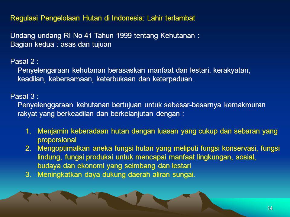 14 Regulasi Pengelolaan Hutan di Indonesia: Lahir terlambat Undang undang RI No 41 Tahun 1999 tentang Kehutanan : Bagian kedua : asas dan tujuan Pasal 2 : Penyelengaraan kehutanan berasaskan manfaat dan lestari, kerakyatan, keadilan, kebersamaan, keterbukaan dan keterpaduan.