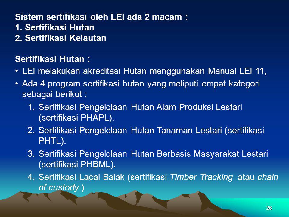 26 Sistem sertifikasi oleh LEI ada 2 macam : 1.Sertifikasi Hutan 2.