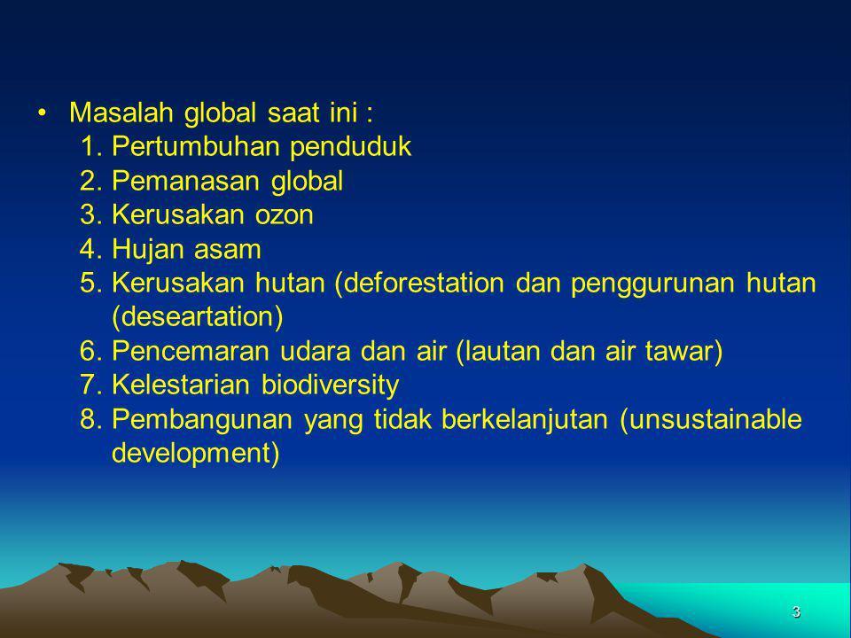 3 Masalah global saat ini : 1.Pertumbuhan penduduk 2.Pemanasan global 3.Kerusakan ozon 4.Hujan asam 5.Kerusakan hutan (deforestation dan penggurunan hutan (deseartation) 6.Pencemaran udara dan air (lautan dan air tawar) 7.Kelestarian biodiversity 8.Pembangunan yang tidak berkelanjutan (unsustainable development)