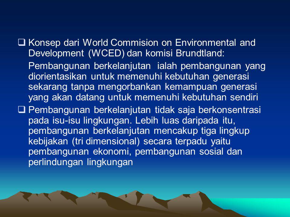 Konsep dari World Commision on Environmental and Development (WCED) dan komisi Brundtland: Pembangunan berkelanjutan ialah pembangunan yang diorientasikan untuk memenuhi kebutuhan generasi sekarang tanpa mengorbankan kemampuan generasi yang akan datang untuk memenuhi kebutuhan sendiri  Pembangunan berkelanjutan tidak saja berkonsentrasi pada isu-isu lingkungan.