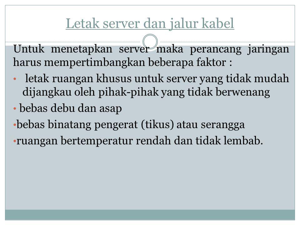 Letak server dan jalur kabel Untuk menetapkan server maka perancang jaringan harus mempertimbangkan beberapa faktor : letak ruangan khusus untuk serve