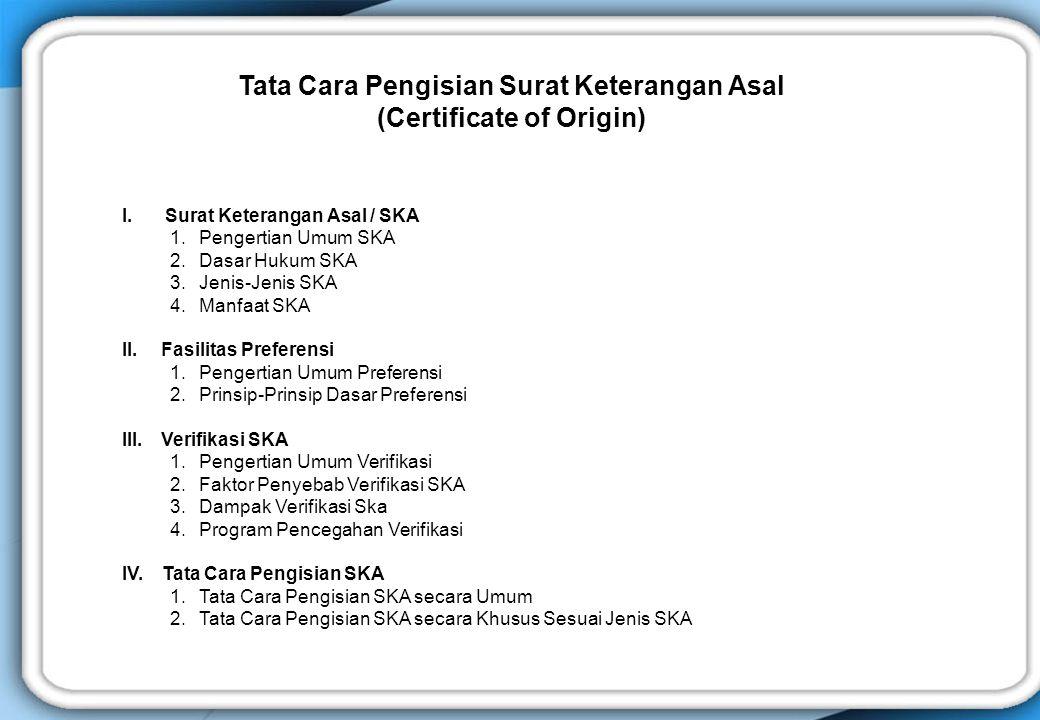 I. Surat Keterangan Asal / SKA 1. Pengertian Umum SKA 2. Dasar Hukum SKA 3. Jenis-Jenis SKA 4. Manfaat SKA II. Fasilitas Preferensi 1. Pengertian Umum