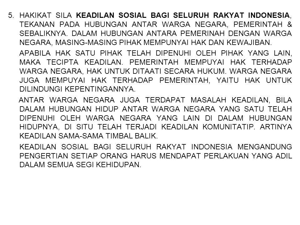 5.HAKIKAT SILA KEADILAN SOSIAL BAGI SELURUH RAKYAT INDONESIA, TEKANAN PADA HUBUNGAN ANTAR WARGA NEGARA, PEMERINTAH & SEBALIKNYA. DALAM HUBUNGAN ANTARA