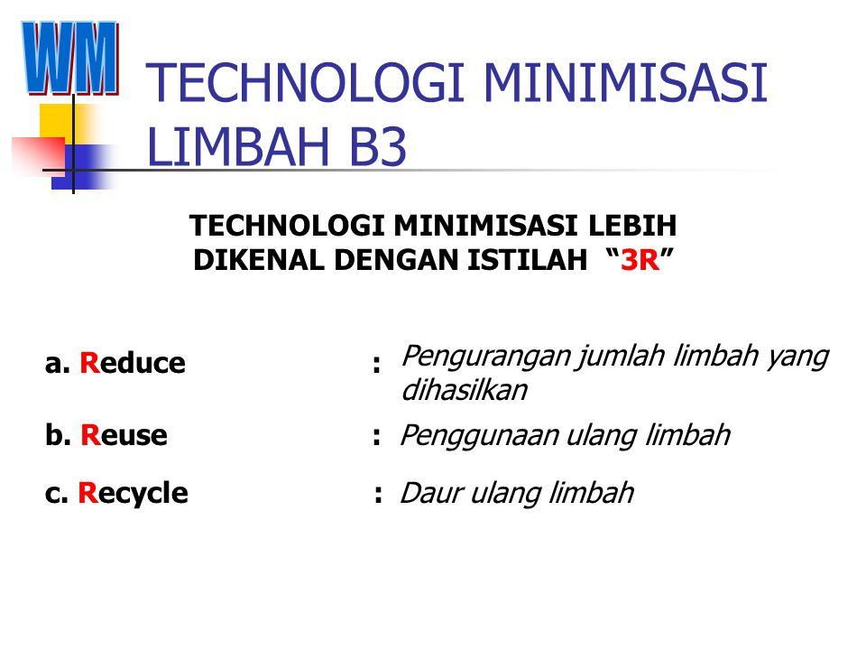 TECHNOLOGI PENGOLAHAN LIMBAH B3 PENGOLAHAN LIMBAH B3 YANG BANYAK DIKENAL SEBAGAI TECHNOLOGI Pengurangan jumlah limbah yang dihasilkan a. Waste Minimiz