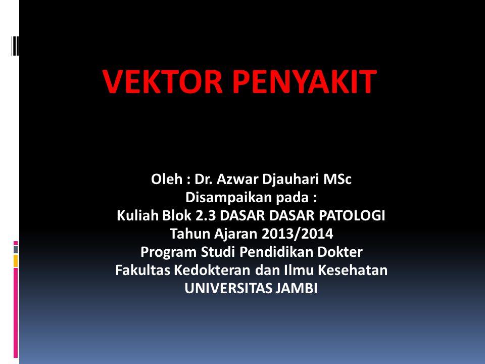 VEKTOR PENYAKIT Oleh : Dr. Azwar Djauhari MSc Disampaikan pada : Kuliah Blok 2.3 DASAR DASAR PATOLOGI Tahun Ajaran 2013/2014 Program Studi Pendidikan
