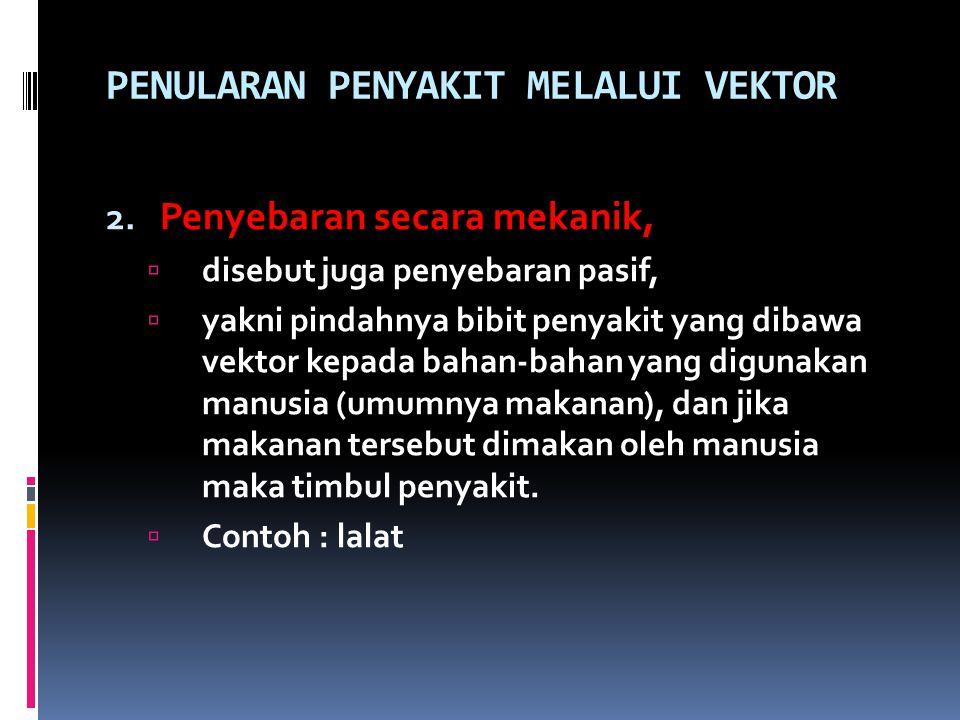 PENULARAN PENYAKIT MELALUI VEKTOR 2. Penyebaran secara mekanik,  disebut juga penyebaran pasif,  yakni pindahnya bibit penyakit yang dibawa vektor k
