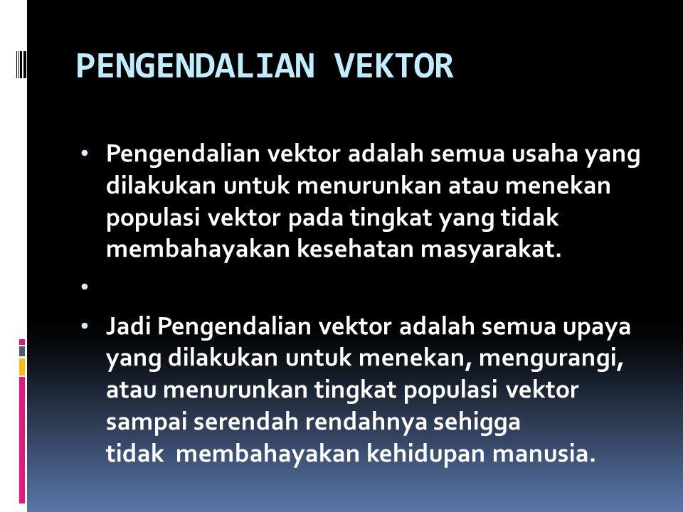 PENGENDALIAN VEKTOR Pengendalian vektor adalah semua usaha yang dilakukan untuk menurunkan atau menekan populasi vektor pada tingkat yang tidak membah