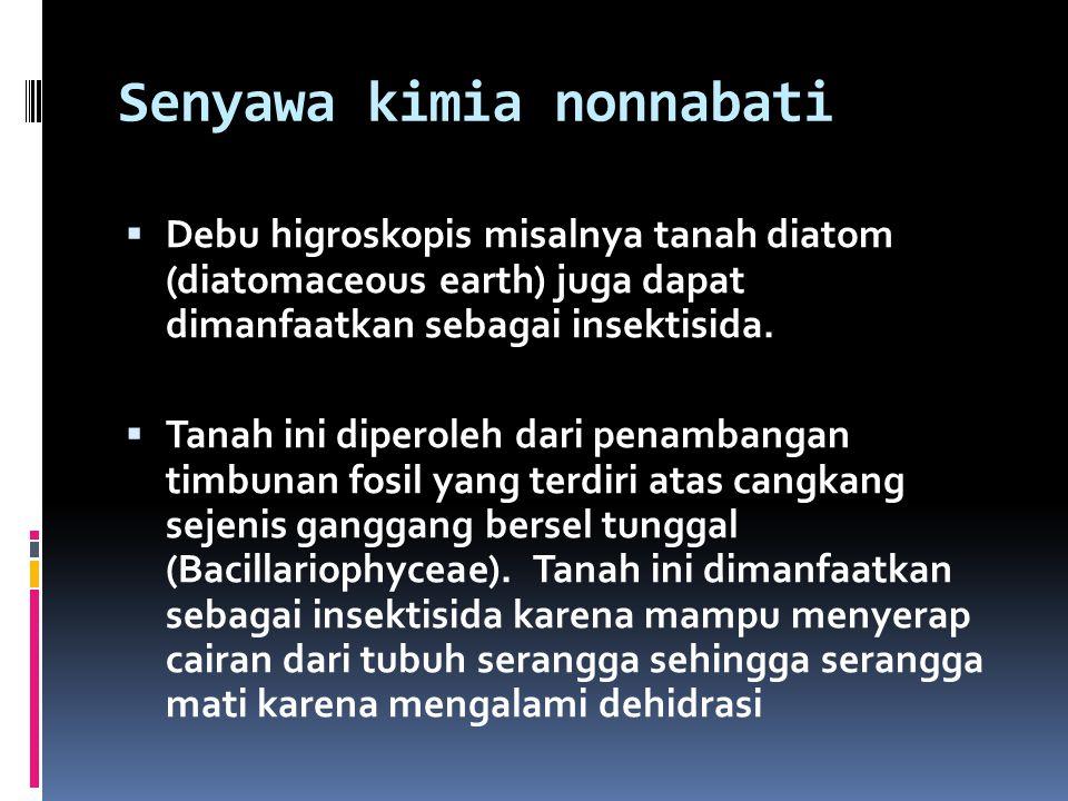 Senyawa kimia nonnabati  Debu higroskopis misalnya tanah diatom (diatomaceous earth) juga dapat dimanfaatkan sebagai insektisida.  Tanah ini diperol