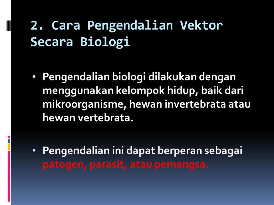 2. Cara Pengendalian Vektor Secara Biologi Pengendalian biologi dilakukan dengan menggunakan kelompok hidup, baik dari mikroorganisme, hewan invertebr